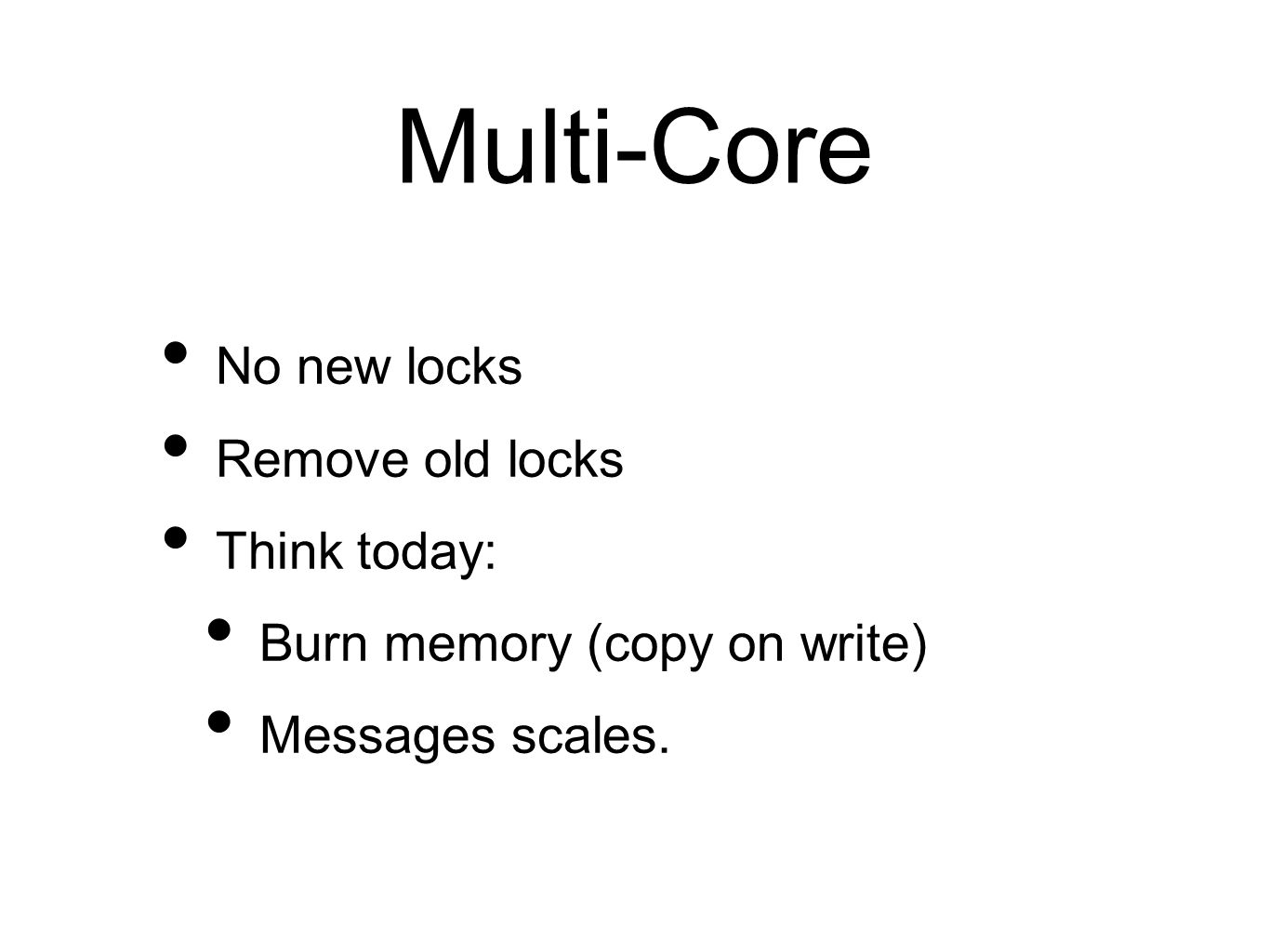 Multi-Core No new locks Remove old locks Think today: Burn memory (copy on write) Messages scales.