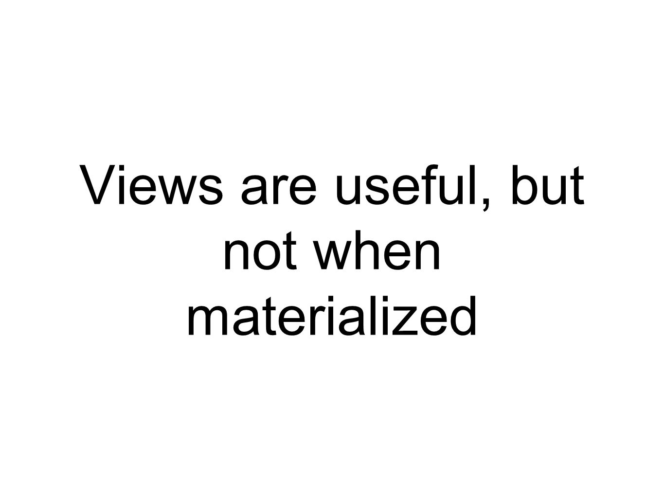 Views are useful, but not when materialized