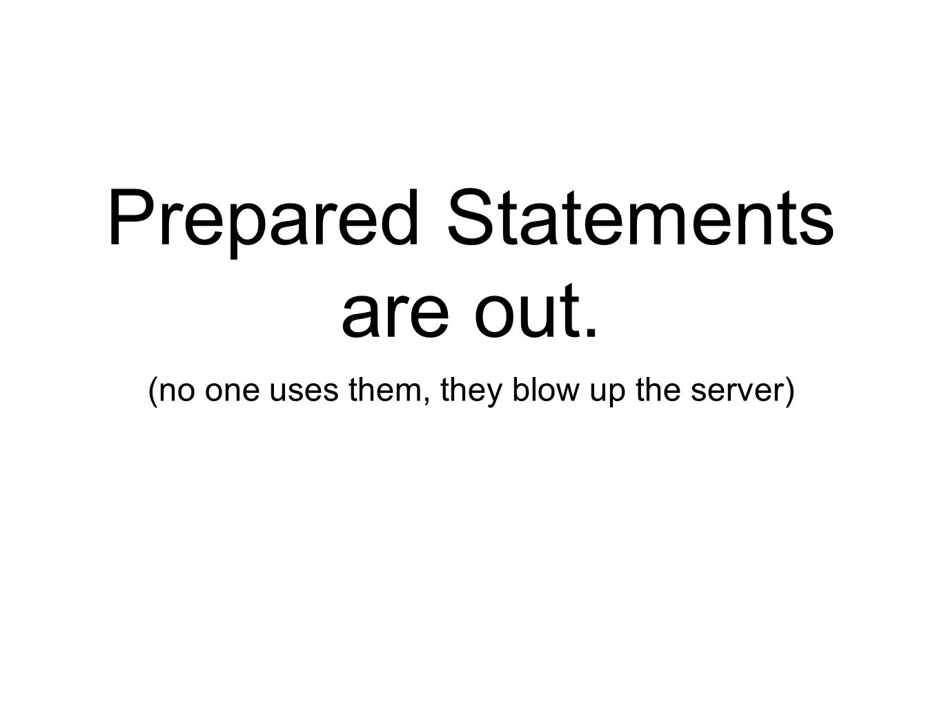 Prepared Statements are out. (no one uses them, they blow up the server)