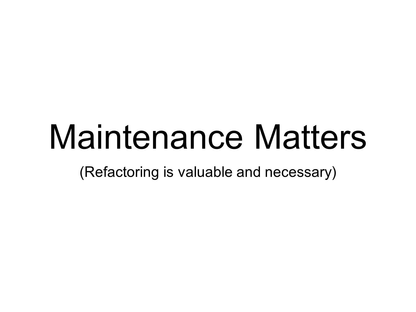Maintenance Matters (Refactoring is valuable and necessary)