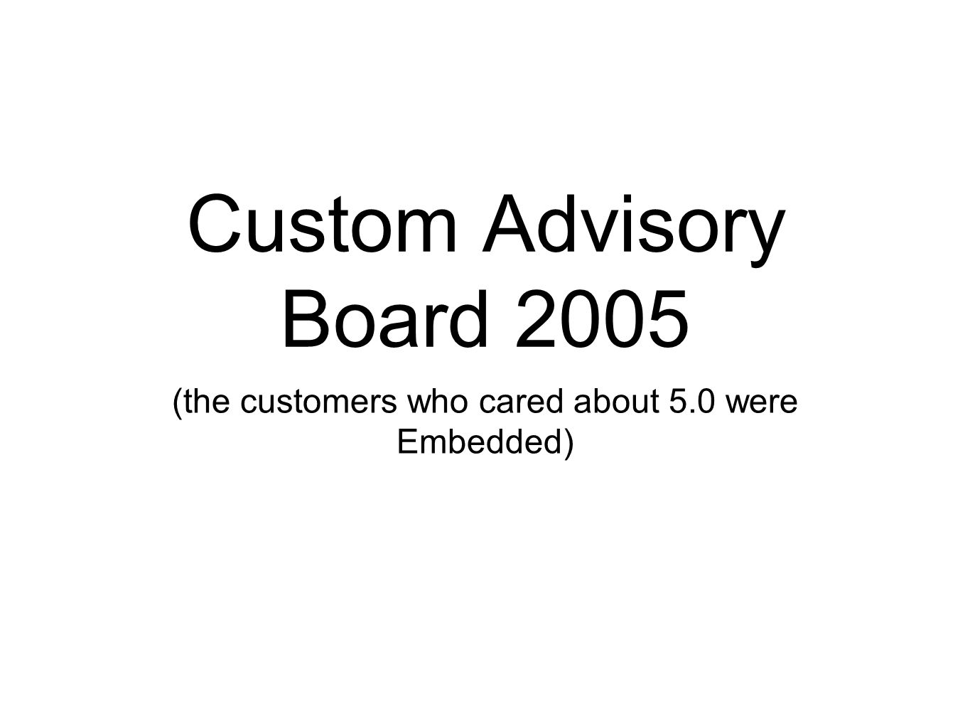 Custom Advisory Board 2005 (the customers who cared about 5.0 were Embedded)