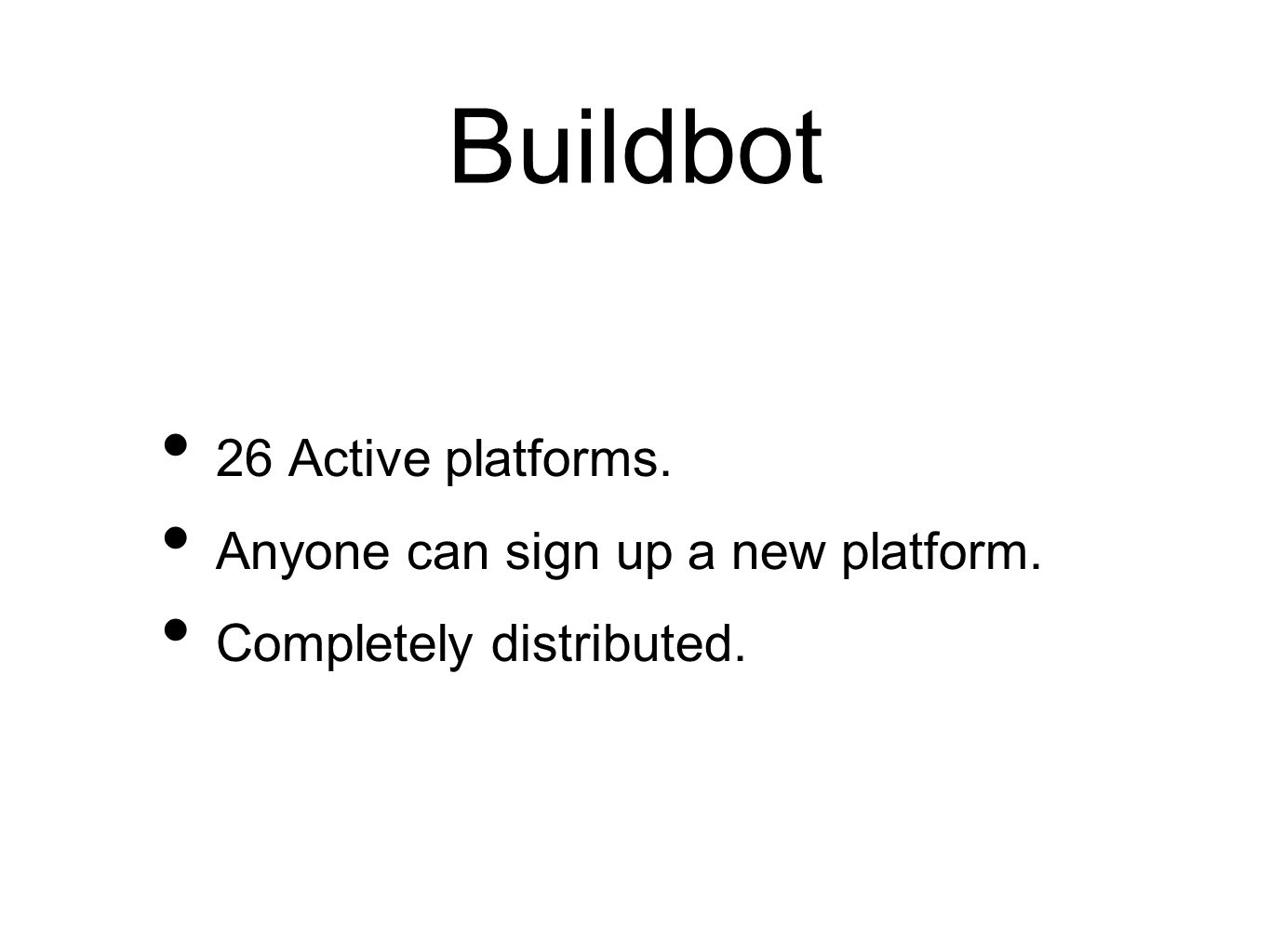 Buildbot 26 Active platforms. Anyone can sign up a new platform. Completely distributed.