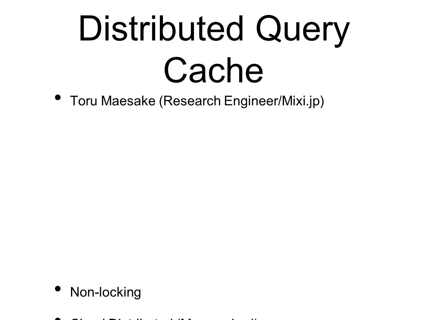 Distributed Query Cache Toru Maesake (Research Engineer/Mixi.jp) Non-locking Cloud Distributed (Memcached) Pluggable