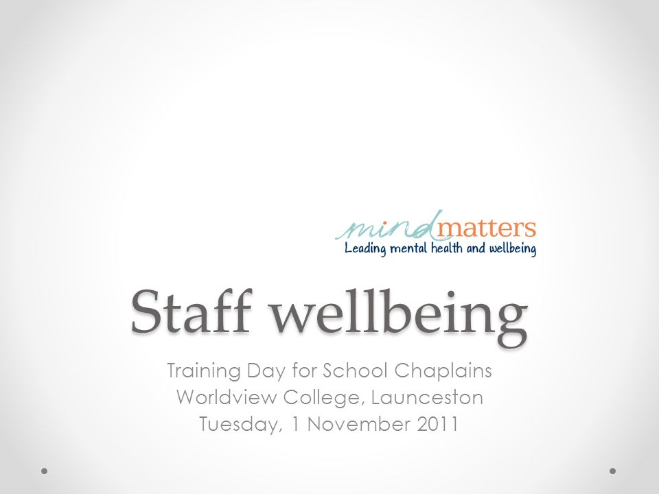Staff wellbeing Training Day for School Chaplains Worldview College, Launceston Tuesday, 1 November 2011
