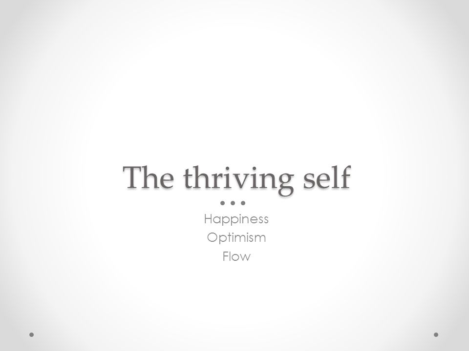 The thriving self Happiness Optimism Flow