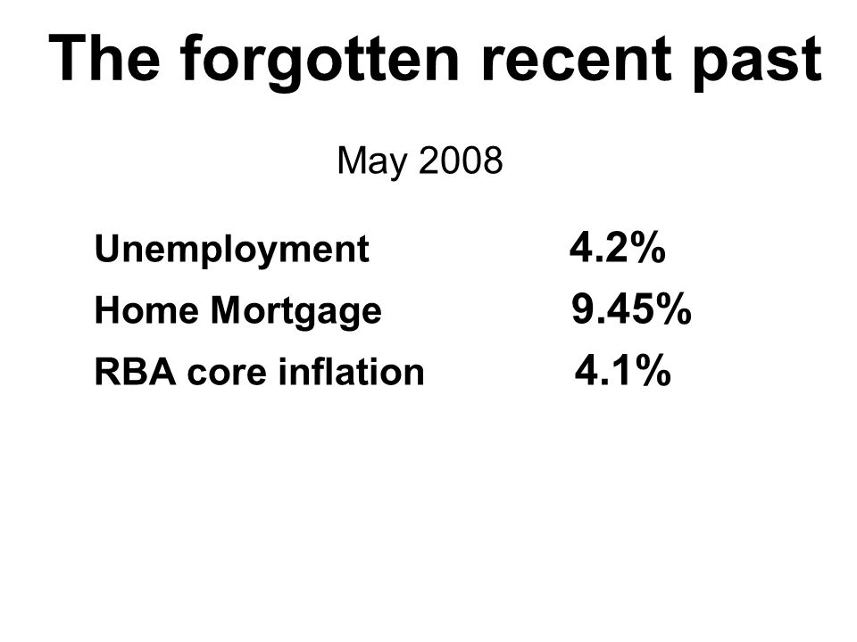 The forgotten recent past May 2008 Unemployment 4.2% Home Mortgage 9.45% RBA core inflation 4.1%