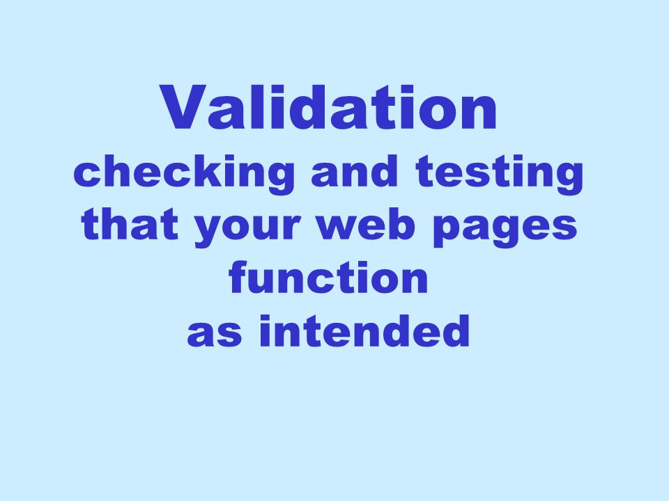 Validation checking and testing that your web pages function as intended
