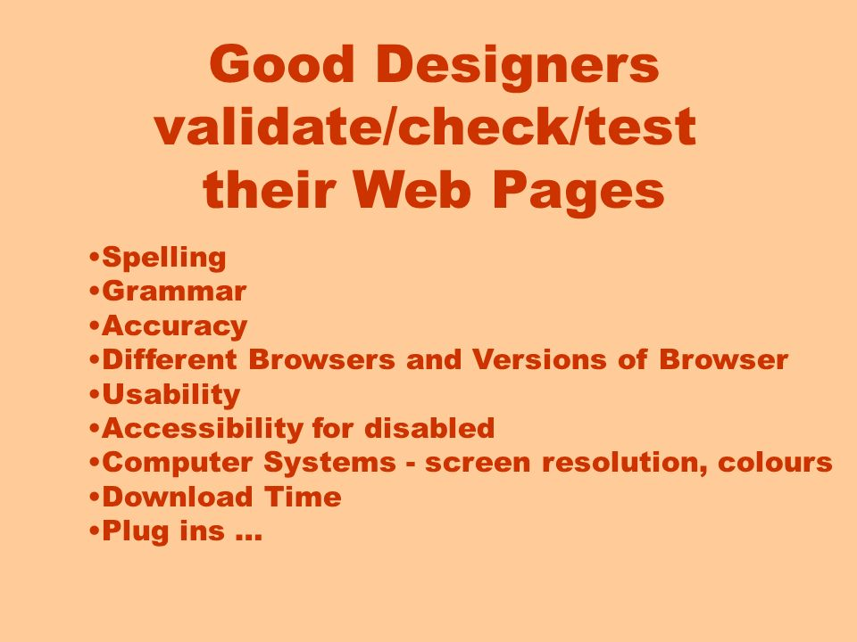 Good Designers validate/check/test their Web Pages Spelling Grammar Accuracy Different Browsers and Versions of Browser Usability Accessibility for disabled Computer Systems - screen resolution, colours Download Time Plug ins …