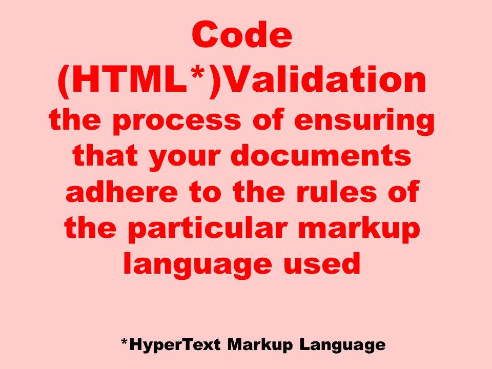 Code (HTML*)Validation the process of ensuring that your documents adhere to the rules of the particular markup language used *HyperText Markup Language