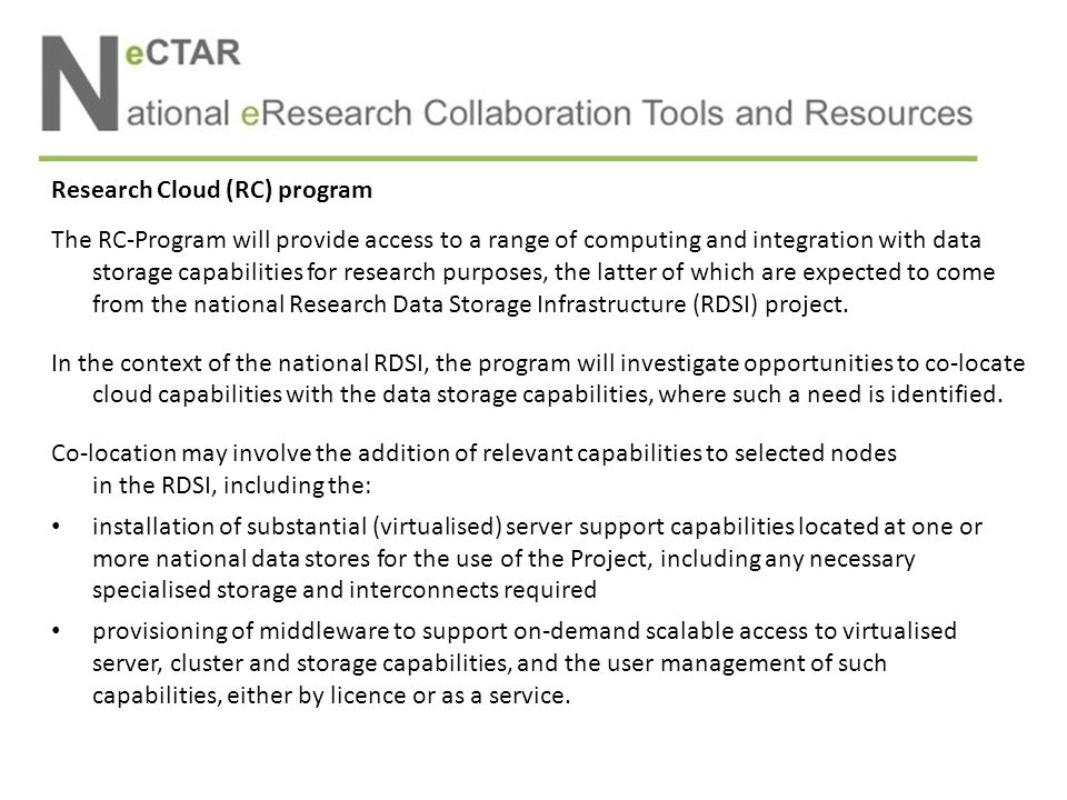 Research Cloud (RC) program The RC-Program will provide access to a range of computing and integration with data storage capabilities for research purposes, the latter of which are expected to come from the national Research Data Storage Infrastructure (RDSI) project.