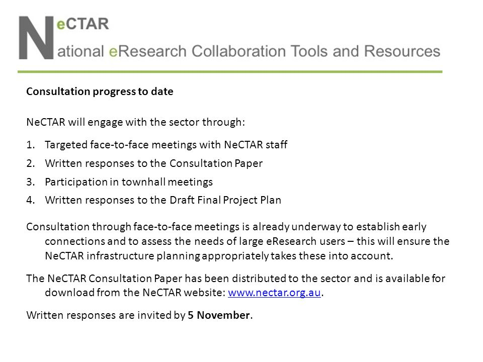 Consultation progress to date NeCTAR will engage with the sector through: 1.Targeted face-to-face meetings with NeCTAR staff 2.Written responses to the Consultation Paper 3.Participation in townhall meetings 4.Written responses to the Draft Final Project Plan Consultation through face-to-face meetings is already underway to establish early connections and to assess the needs of large eResearch users – this will ensure the NeCTAR infrastructure planning appropriately takes these into account.