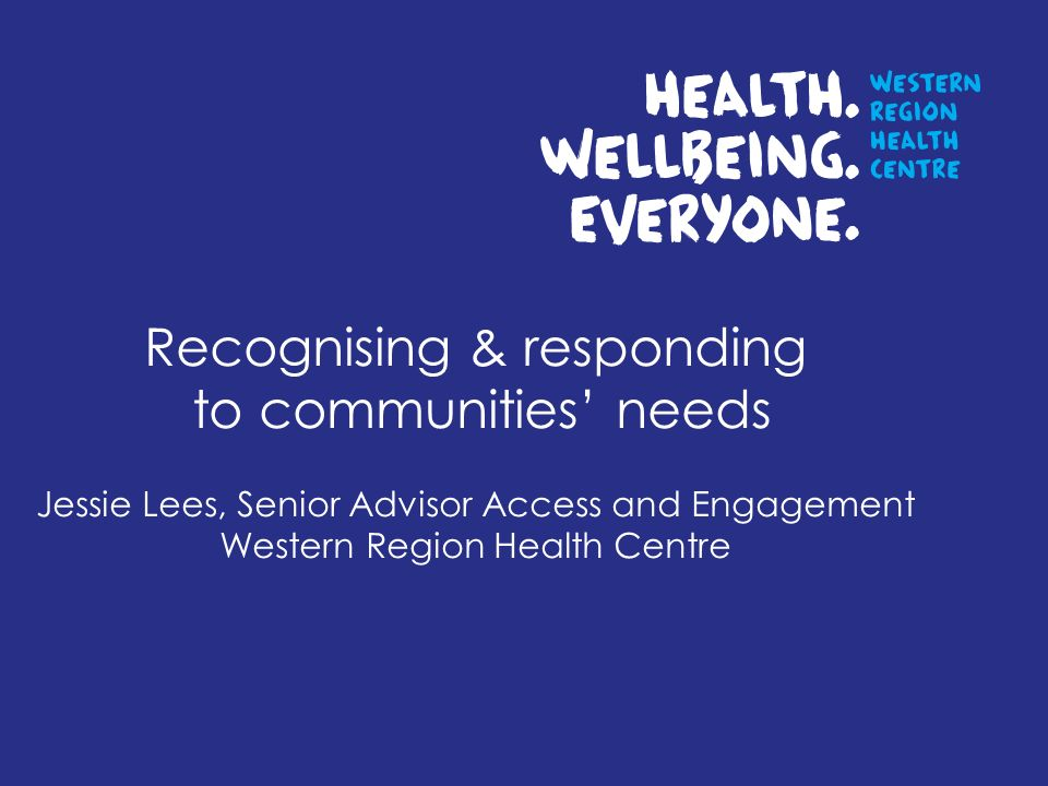 Recognising & responding to communities needs Jessie Lees, Senior Advisor Access and Engagement Western Region Health Centre