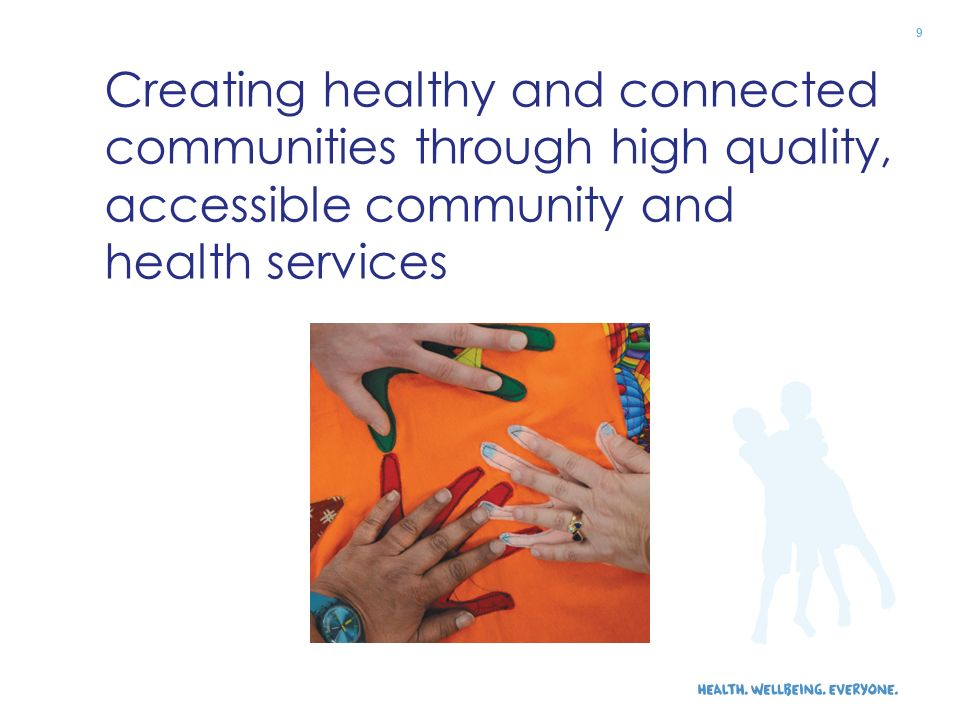 Creating healthy and connected communities through high quality, accessible community and health services 9