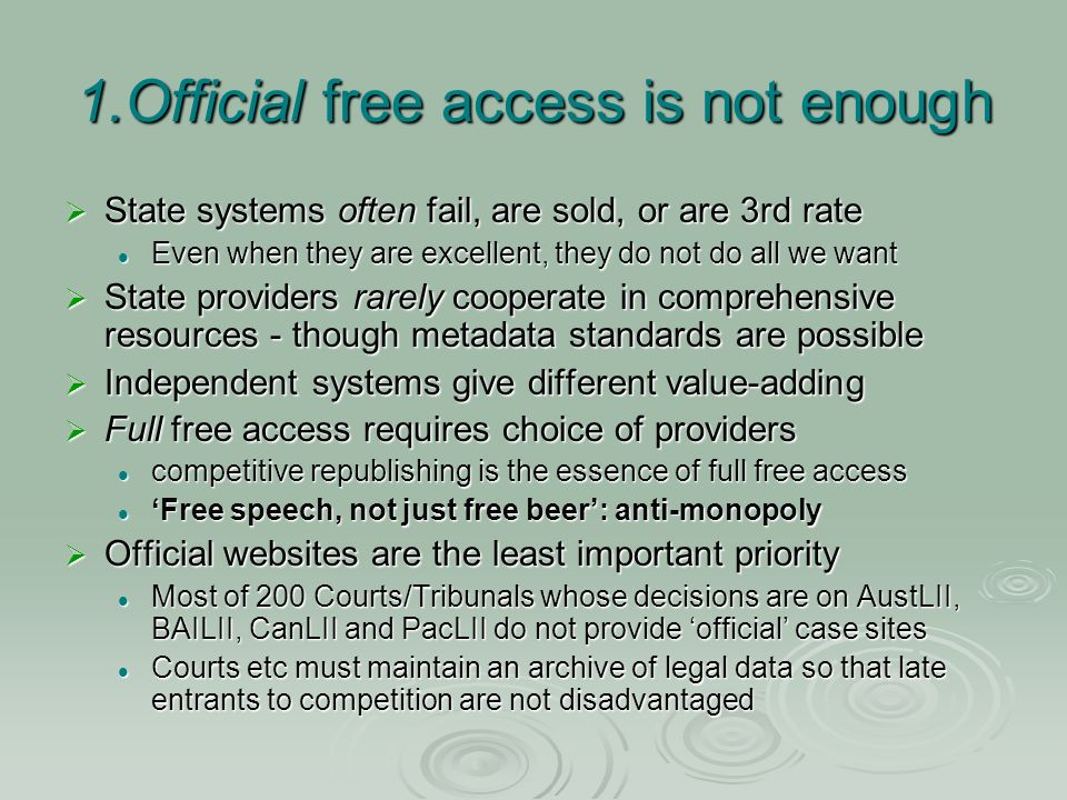 1.Official free access is not enough State systems often fail, are sold, or are 3rd rate State systems often fail, are sold, or are 3rd rate Even when they are excellent, they do not do all we want Even when they are excellent, they do not do all we want State providers rarely cooperate in comprehensive resources - though metadata standards are possible State providers rarely cooperate in comprehensive resources - though metadata standards are possible Independent systems give different value-adding Independent systems give different value-adding Full free access requires choice of providers Full free access requires choice of providers competitive republishing is the essence of full free access competitive republishing is the essence of full free access Free speech, not just free beer: anti-monopoly Free speech, not just free beer: anti-monopoly Official websites are the least important priority Official websites are the least important priority Most of 200 Courts/Tribunals whose decisions are on AustLII, BAILII, CanLII and PacLII do not provide official case sites Most of 200 Courts/Tribunals whose decisions are on AustLII, BAILII, CanLII and PacLII do not provide official case sites Courts etc must maintain an archive of legal data so that late entrants to competition are not disadvantaged Courts etc must maintain an archive of legal data so that late entrants to competition are not disadvantaged
