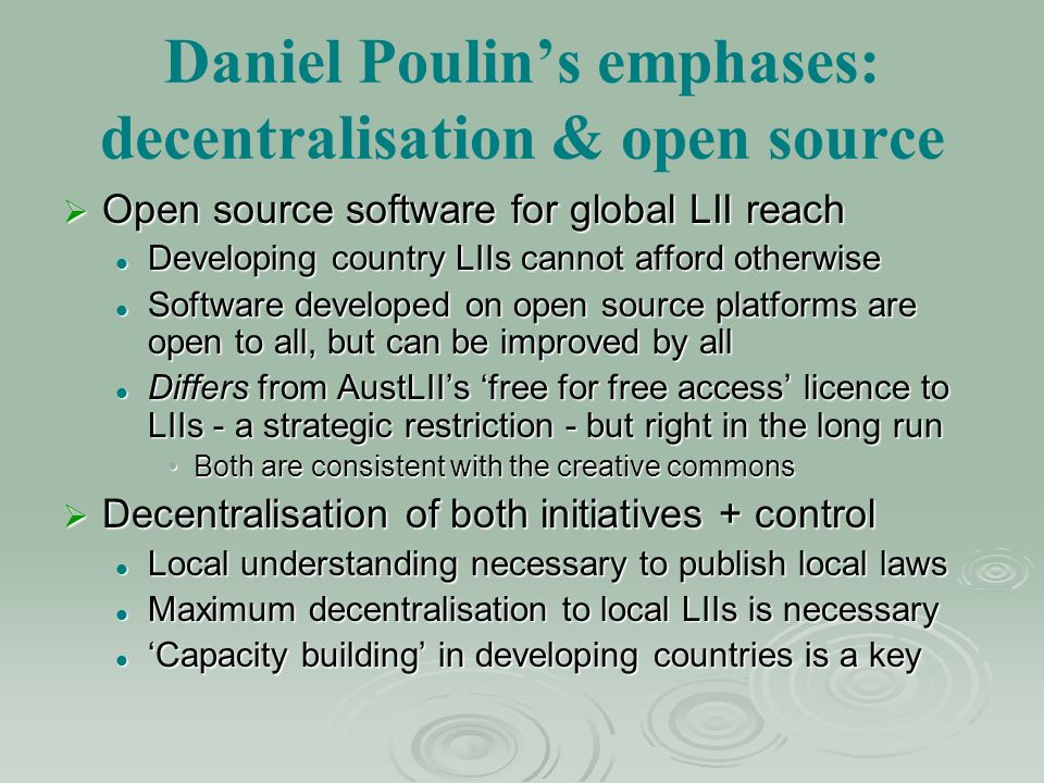 Daniel Poulins emphases: decentralisation & open source Open source software for global LII reach Open source software for global LII reach Developing country LIIs cannot afford otherwise Developing country LIIs cannot afford otherwise Software developed on open source platforms are open to all, but can be improved by all Software developed on open source platforms are open to all, but can be improved by all Differs from AustLIIs free for free access licence to LIIs - a strategic restriction - but right in the long run Differs from AustLIIs free for free access licence to LIIs - a strategic restriction - but right in the long run Both are consistent with the creative commonsBoth are consistent with the creative commons Decentralisation of both initiatives + control Decentralisation of both initiatives + control Local understanding necessary to publish local laws Local understanding necessary to publish local laws Maximum decentralisation to local LIIs is necessary Maximum decentralisation to local LIIs is necessary Capacity building in developing countries is a key Capacity building in developing countries is a key