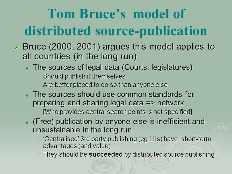 Tom Bruces model of distributed source-publication Bruce (2000, 2001) argues this model applies to all countries (in the long run) Bruce (2000, 2001) argues this model applies to all countries (in the long run) The sources of legal data (Courts, legislatures) The sources of legal data (Courts, legislatures) Should publish it themselvesShould publish it themselves Are better placed to do so than anyone elseAre better placed to do so than anyone else The sources should use common standards for preparing and sharing legal data => network The sources should use common standards for preparing and sharing legal data => network [Who provides central search points is not specified][Who provides central search points is not specified] (Free) publication by anyone else is inefficient and unsustainable in the long run (Free) publication by anyone else is inefficient and unsustainable in the long run Centralised 3rd party publishing (eg LIIs) have short-term advantages (and value)Centralised 3rd party publishing (eg LIIs) have short-term advantages (and value) They should be succeeded by distributed source publishingThey should be succeeded by distributed source publishing