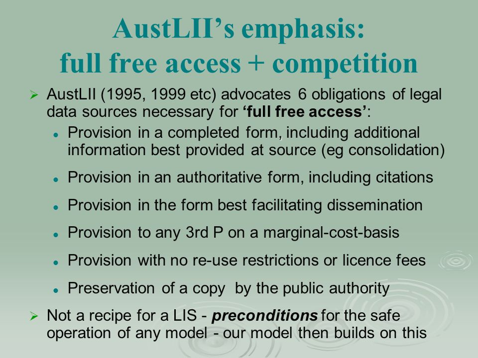 AustLIIs emphasis: full free access + competition AustLII (1995, 1999 etc) advocates 6 obligations of legal data sources necessary for full free access:, Provision in a completed form, including additional information best provided at source (eg consolidation) Provision in an authoritative form, including citations Provision in the form best facilitating dissemination Provision to any 3rd P on a marginal-cost-basis Provision with no re-use restrictions or licence fees Preservation of a copy by the public authority Not a recipe for a LIS - preconditions for the safe operation of any model - our model then builds on this