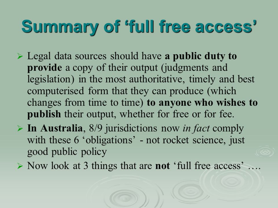 Summary of full free access Legal data sources should have a public duty to provide a copy of their output (judgments and legislation) in the most authoritative, timely and best computerised form that they can produce (which changes from time to time) to anyone who wishes to publish their output, whether for free or for fee.