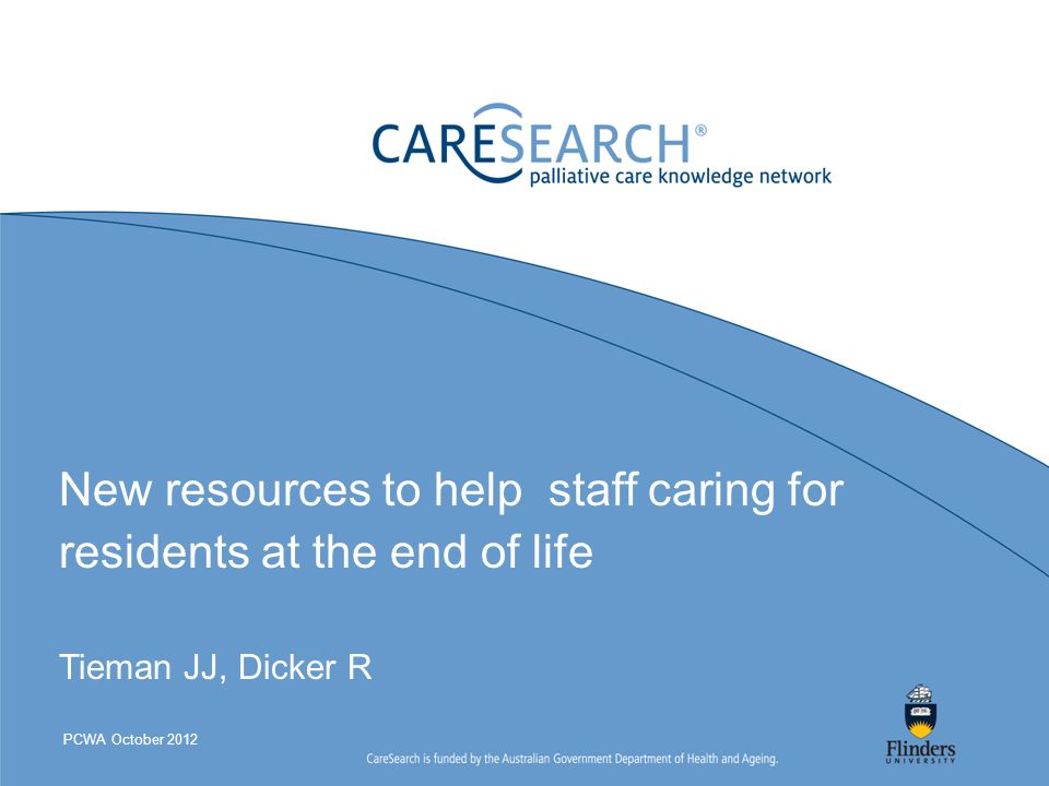 New resources to help staff caring for residents at the end of life Tieman JJ, Dicker R PCWA October 2012