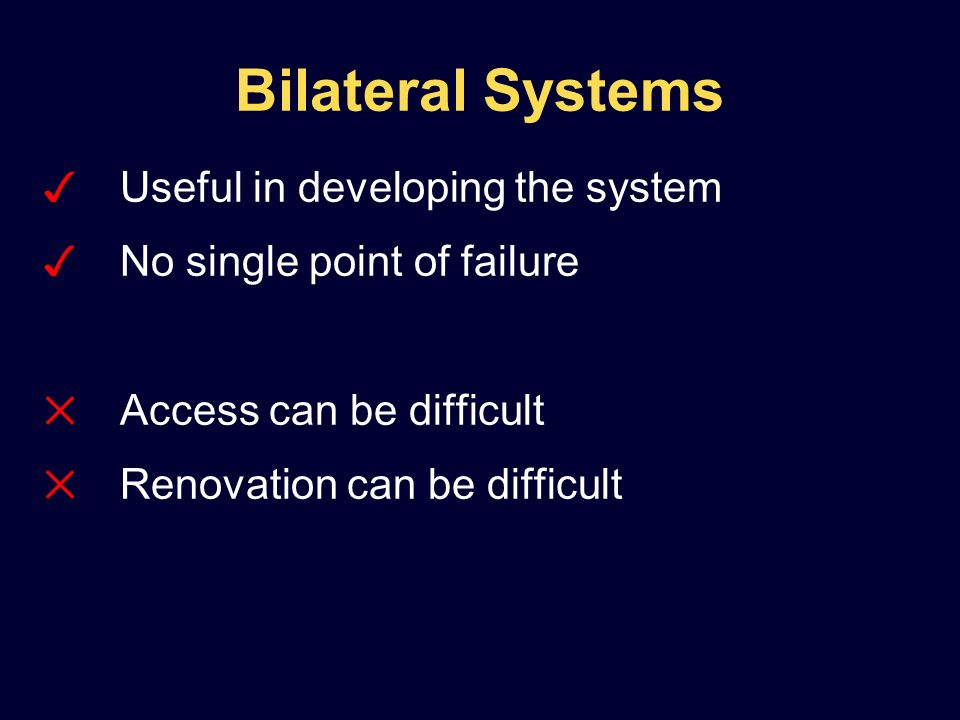 Bilateral Systems Useful in developing the system No single point of failure Access can be difficult Renovation can be difficult