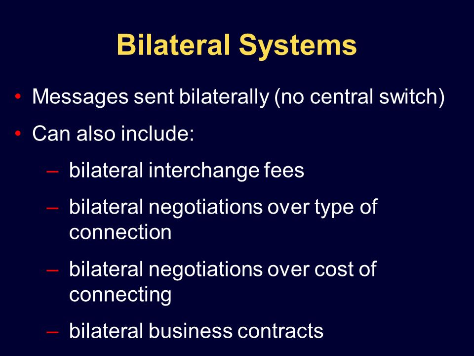 Bilateral Systems Messages sent bilaterally (no central switch) Can also include: –bilateral interchange fees –bilateral negotiations over type of connection –bilateral negotiations over cost of connecting –bilateral business contracts