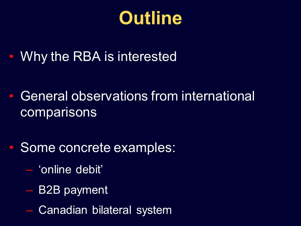 Outline Why the RBA is interested General observations from international comparisons Some concrete examples: –online debit –B2B payment –Canadian bilateral system