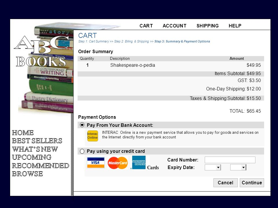 CART ACCOUNT SHIPPING HELP CART Step 1: Cart Summary >> Step 2: Billing & Shipping >> Step 3: Summary & Payment Options Order Summary CancelContinue Pay From Your Bank Account: Pay using your credit card INTERAC Online is a new payment service that allows you to pay for goods and services on the Internet directly from your bank account Card Number: Expiry Date: Payment Options TOTAL: $65.45 Taxes & Shipping Subtotal: $15.50 Items Subtotal: $49.95 GST: $3.50 One-Day Shipping: $12.00 $49.95 1Shakespeare-o-pedia Quantity Description Amount Interac Online