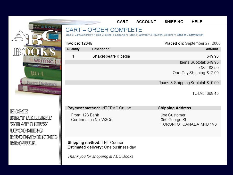 CART ACCOUNT SHIPPING HELP CART – ORDER COMPLETE Step 1: Cart Summary >> Step 2: Billing & Shipping >> Step 3: Summary & Payment Options >> Step 4: Confirmation Invoice: 12345 TOTAL: $69.45 Taxes & Shipping Subtotal: $19.50 Items Subtotal: $49.95 GST: $3.50 One-Day Shipping: $12.00 $49.95 1Shakespeare-o-pedia Quantity Description Amount Placed on: September 27, 2006 Shipping method: TNT Courier Estimated delivery: One business-day Thank you for shopping at ABC Books Payment method: INTERAC OnlineShipping Address From: 123 Bank Confirmation No: W3Q5 Joe Customer 350 George St TORONTO CANADA M4B 1V6