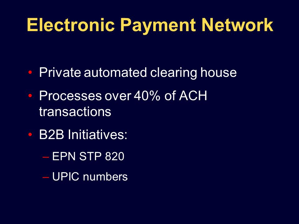 Private automated clearing house Processes over 40% of ACH transactions B2B Initiatives: –EPN STP 820 –UPIC numbers Electronic Payment Network