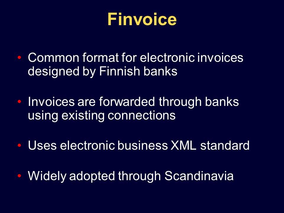 Common format for electronic invoices designed by Finnish banks Invoices are forwarded through banks using existing connections Uses electronic business XML standard Widely adopted through Scandinavia Finvoice