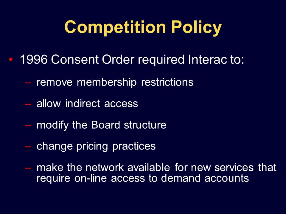 Competition Policy 1996 Consent Order required Interac to: –remove membership restrictions –allow indirect access –modify the Board structure –change pricing practices –make the network available for new services that require on-line access to demand accounts