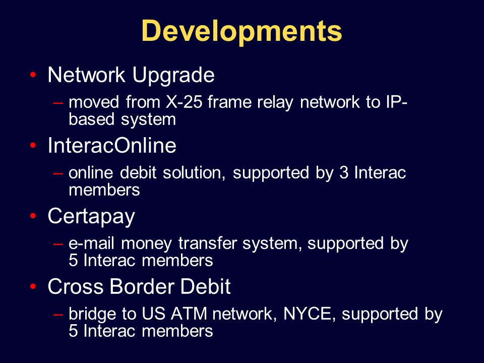Developments Network Upgrade –moved from X-25 frame relay network to IP- based system InteracOnline –online debit solution, supported by 3 Interac members Certapay –e-mail money transfer system, supported by 5 Interac members Cross Border Debit –bridge to US ATM network, NYCE, supported by 5 Interac members