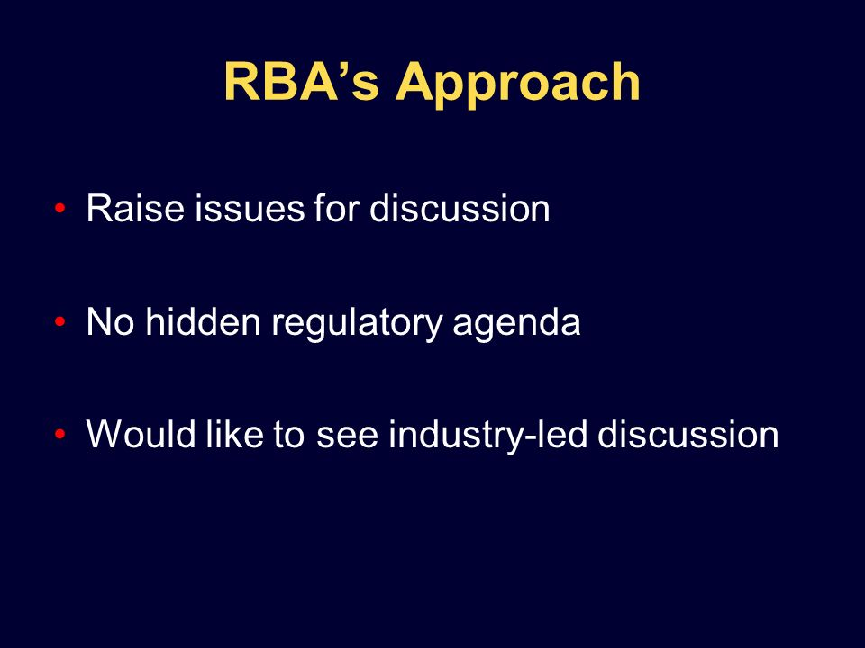 RBAs Approach Raise issues for discussion No hidden regulatory agenda Would like to see industry-led discussion