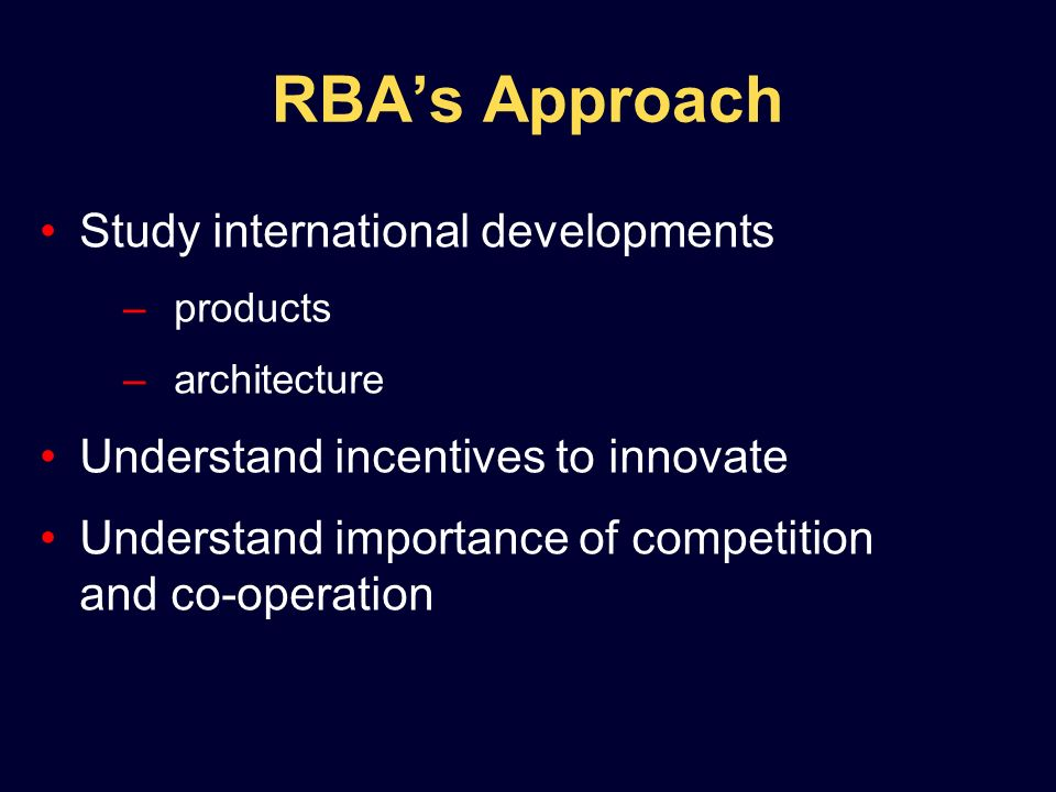 RBAs Approach Study international developments –products –architecture Understand incentives to innovate Understand importance of competition and co-operation