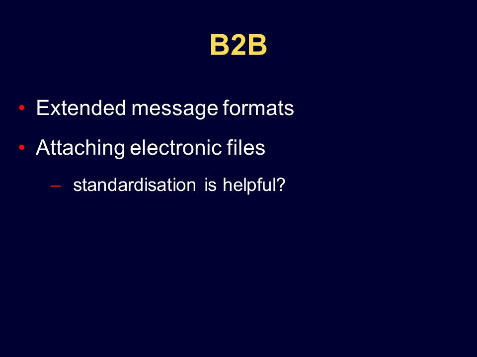 B2B Extended message formats Attaching electronic files –standardisation is helpful