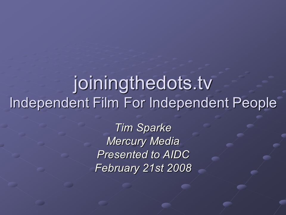 joiningthedots.tv Independent Film For Independent People Tim Sparke Mercury Media Presented to AIDC February 21st 2008
