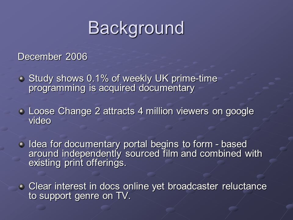 Background December 2006 Study shows 0.1% of weekly UK prime-time programming is acquired documentary Loose Change 2 attracts 4 million viewers on google video Idea for documentary portal begins to form - based around independently sourced film and combined with existing print offerings.