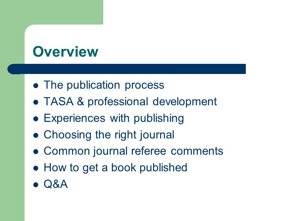 Overview The publication process TASA & professional development Experiences with publishing Choosing the right journal Common journal referee comments How to get a book published Q&A