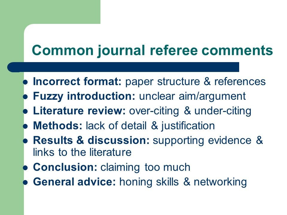 Common journal referee comments Incorrect format: paper structure & references Fuzzy introduction: unclear aim/argument Literature review: over-citing & under-citing Methods: lack of detail & justification Results & discussion: supporting evidence & links to the literature Conclusion: claiming too much General advice: honing skills & networking