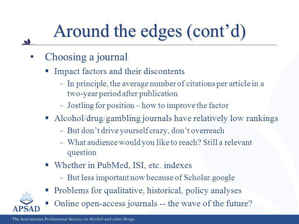 Around the edges (contd) Choosing a journal Impact factors and their discontents In principle, the average number of citations per article in a two-year period after publication Jostling for position – how to improve the factor Alcohol/drug/gambling journals have relatively low rankings But dont drive yourself crazy, dont overreach What audience would you like to reach.