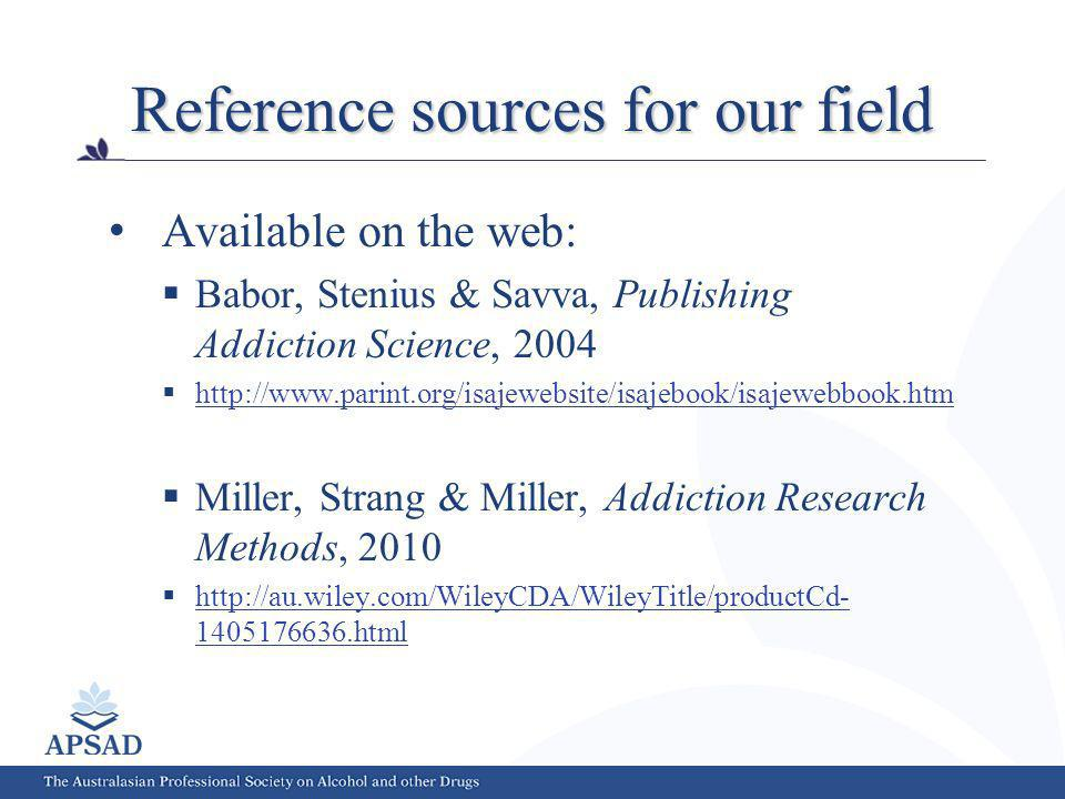 Reference sources for our field Available on the web: Babor, Stenius & Savva, Publishing Addiction Science, 2004 http://www.parint.org/isajewebsite/isajebook/isajewebbook.htm Miller, Strang & Miller, Addiction Research Methods, 2010 http://au.wiley.com/WileyCDA/WileyTitle/productCd- 1405176636.html http://au.wiley.com/WileyCDA/WileyTitle/productCd- 1405176636.html