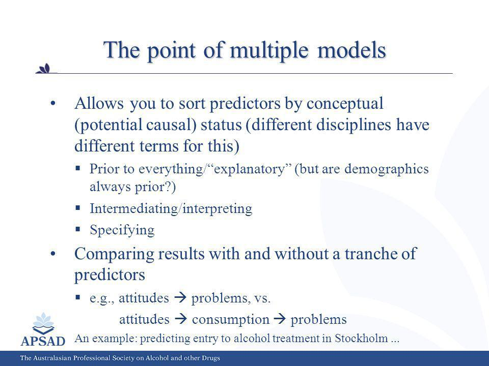 The point of multiple models Allows you to sort predictors by conceptual (potential causal) status (different disciplines have different terms for this) Prior to everything/explanatory (but are demographics always prior ) Intermediating/interpreting Specifying Comparing results with and without a tranche of predictors e.g., attitudes problems, vs.