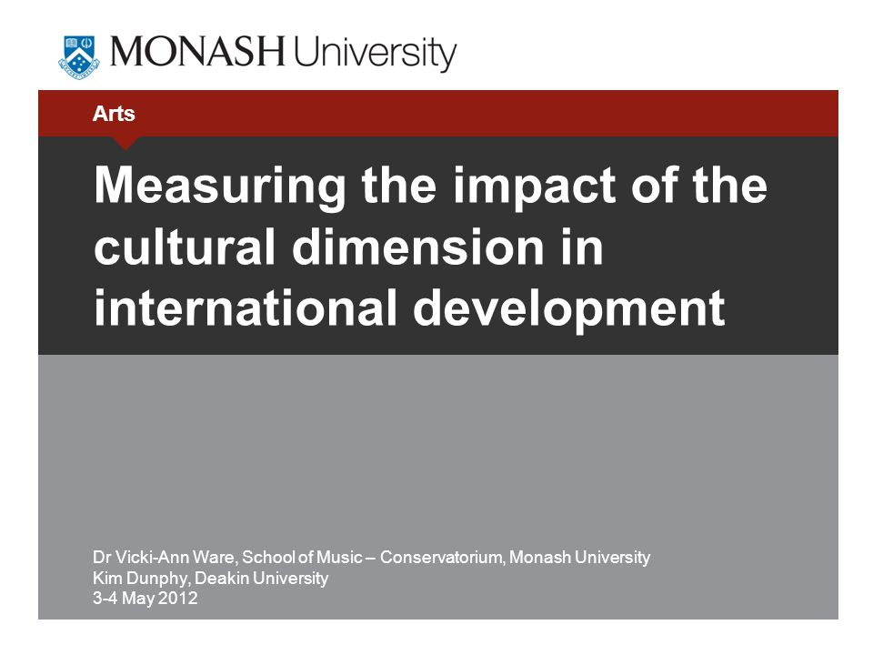 Arts Measuring the impact of the cultural dimension in international development Dr Vicki-Ann Ware, School of Music – Conservatorium, Monash University Kim Dunphy, Deakin University 3-4 May 2012