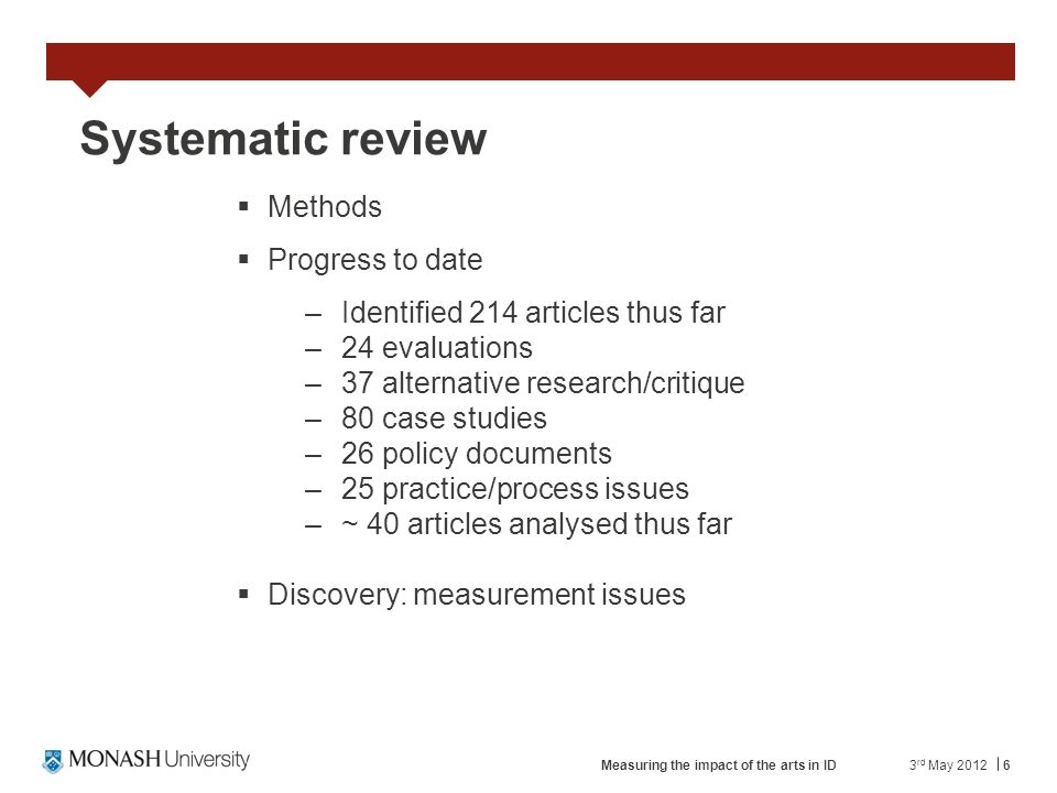 6 Systematic review Methods Progress to date –Identified 214 articles thus far –24 evaluations –37 alternative research/critique –80 case studies –26 policy documents –25 practice/process issues –~ 40 articles analysed thus far Discovery: measurement issues 3 rd May 2012Measuring the impact of the arts in ID
