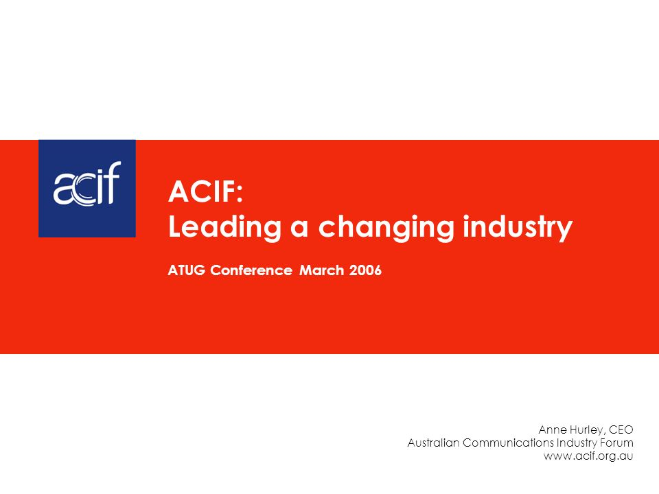 Anne Hurley, CEO Australian Communications Industry Forum www.acif.org.au ACIF: Leading a changing industry ATUG Conference March 2006