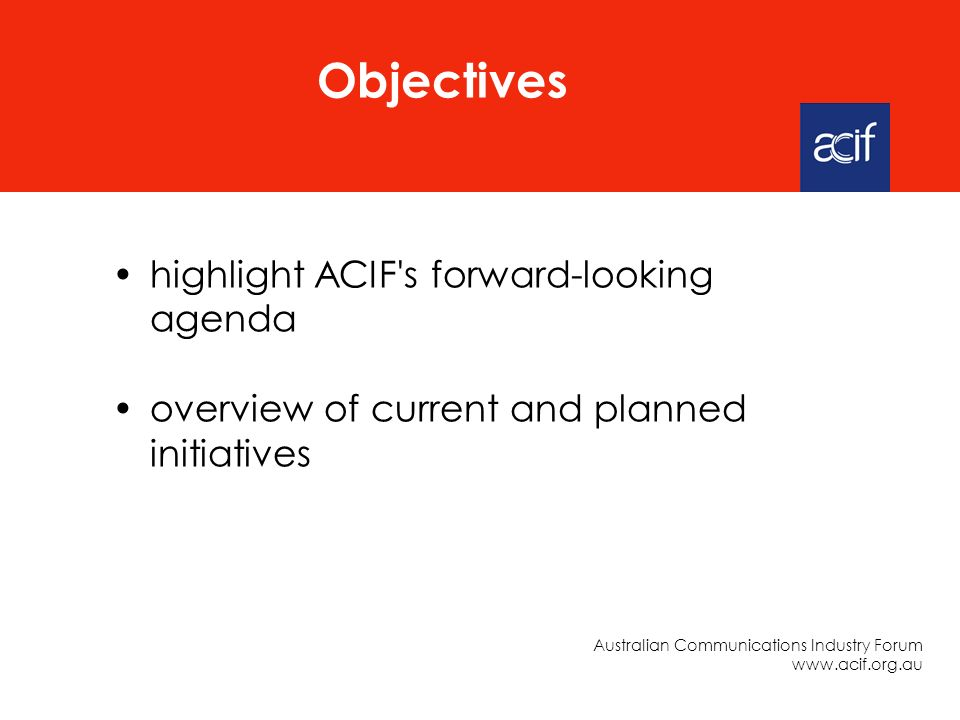 highlight ACIF s forward-looking agenda overview of current and planned initiatives Objectives Australian Communications Industry Forum www.acif.org.au