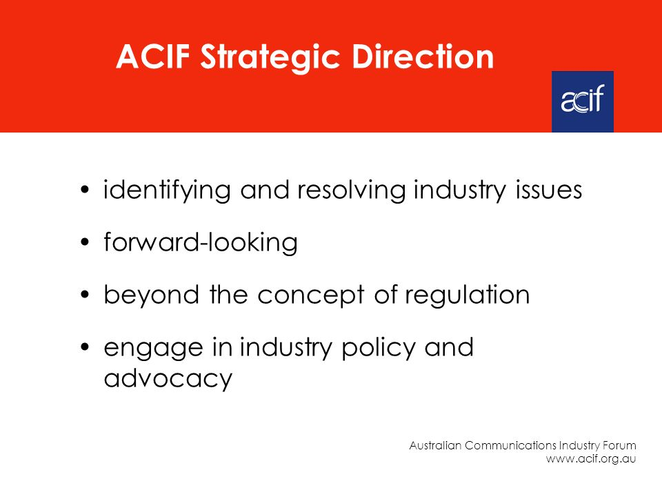identifying and resolving industry issues forward-looking beyond the concept of regulation engage in industry policy and advocacy ACIF Strategic Direction Australian Communications Industry Forum www.acif.org.au