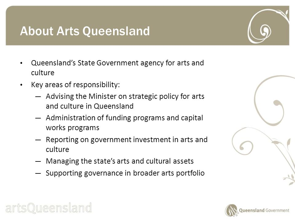Queenslands State Government agency for arts and culture Key areas of responsibility: Advising the Minister on strategic policy for arts and culture in Queensland Administration of funding programs and capital works programs Reporting on government investment in arts and culture Managing the states arts and cultural assets Supporting governance in broader arts portfolio About Arts Queensland