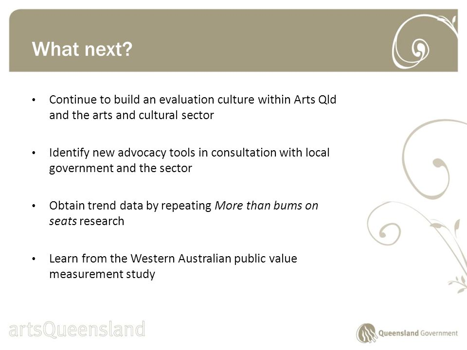Continue to build an evaluation culture within Arts Qld and the arts and cultural sector Identify new advocacy tools in consultation with local government and the sector Obtain trend data by repeating More than bums on seats research Learn from the Western Australian public value measurement study What next