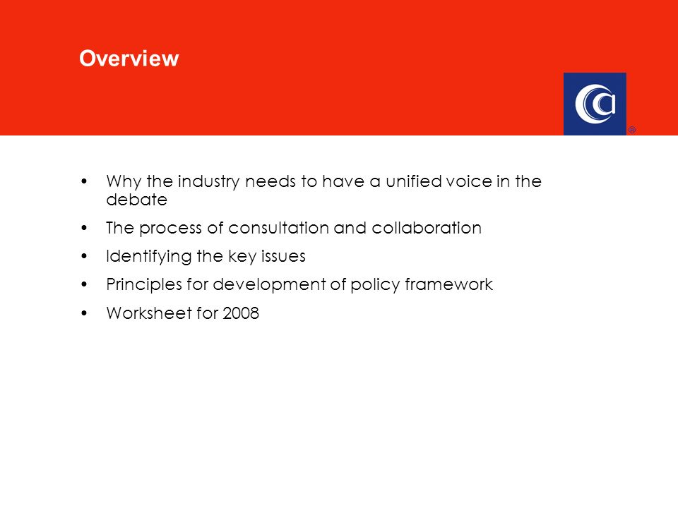 Why the industry needs to have a unified voice in the debate The process of consultation and collaboration Identifying the key issues Principles for development of policy framework Worksheet for 2008 Overview